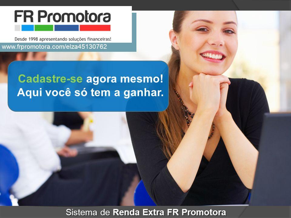 Cadastre-se agora mesmo! Aqui você só tem a ganhar. Sistema de Renda Extra FR Promotora www.frpromotora.com/elza45130762