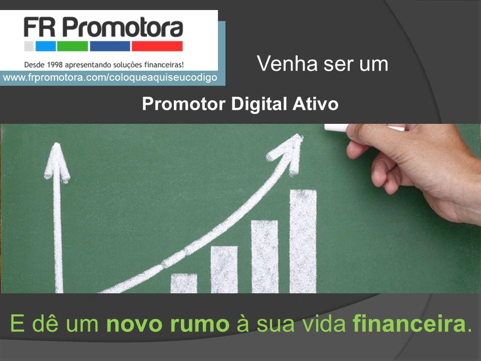 Promotor Digital Ativo E dê um novo rumo à sua vida financeira. Venha ser um www.frpromotora.com/coloqueaquiseucodigo