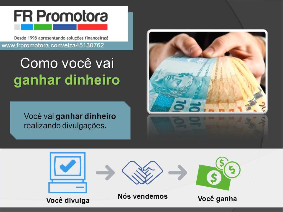 Você vai ganhar dinheiro realizando divulgações. Como você vai ganhar dinheiro Você divulga Nós vendemos Você ganha www.frpromotora.com/elza45130762