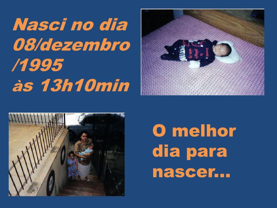 Nasci no dia 08/dezembro /1995 à s 13h10min O melhor dia para nascer...