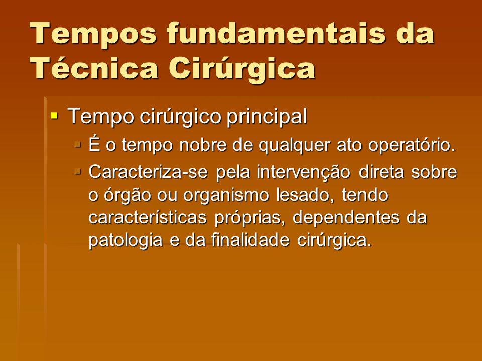 Tempos fundamentais da Técnica Cirúrgica  Tempo cirúrgico principal  É o tempo nobre de qualquer ato operatório.  Caracteriza-se pela intervenção d