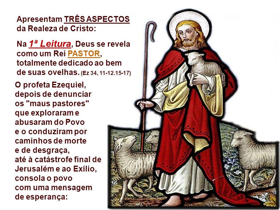 Apresentam TRÊS ASPECTOS da Realeza de Cristo: Na 1ª Leitura, Deus se revela como um Rei PASTOR, totalmente dedicado ao bem de suas ovelhas.