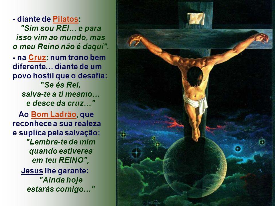 - diante de Pilatos: Sim sou REI… e para isso vim ao mundo, mas o meu Reino não é daqui .