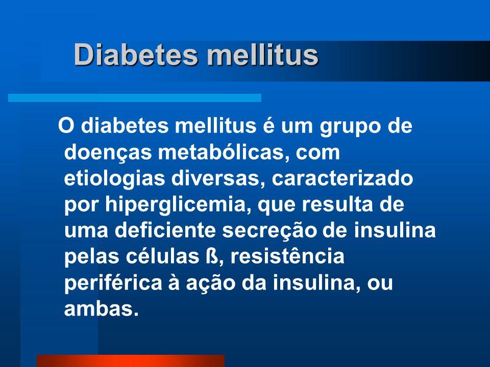 Diabetes mellitus O diabetes mellitus é um grupo de doenças metabólicas, com etiologias diversas, caracterizado por hiperglicemia, que resulta de uma