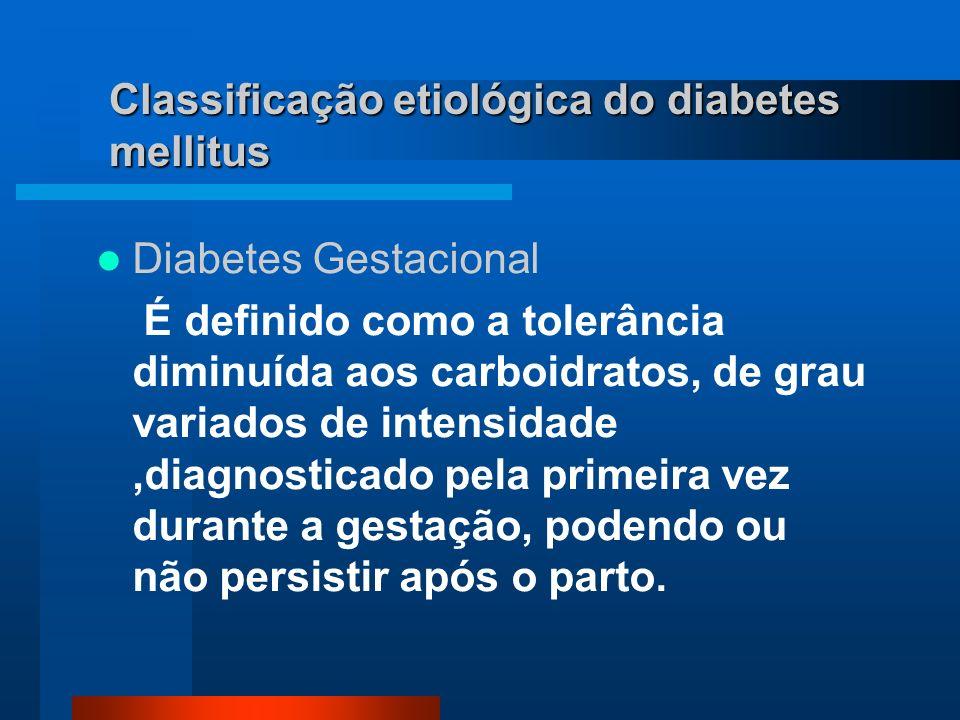 Classificação etiológica do diabetes mellitus Diabetes Gestacional É definido como a tolerância diminuída aos carboidratos, de grau variados de intens