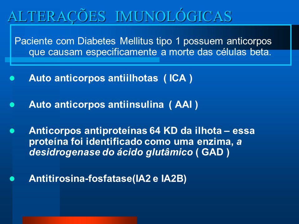 ALTERAÇÕES IMUNOLÓGICAS ALTERAÇÕES IMUNOLÓGICAS Paciente com Diabetes Mellitus tipo 1 possuem anticorpos que causam especificamente a morte das célula