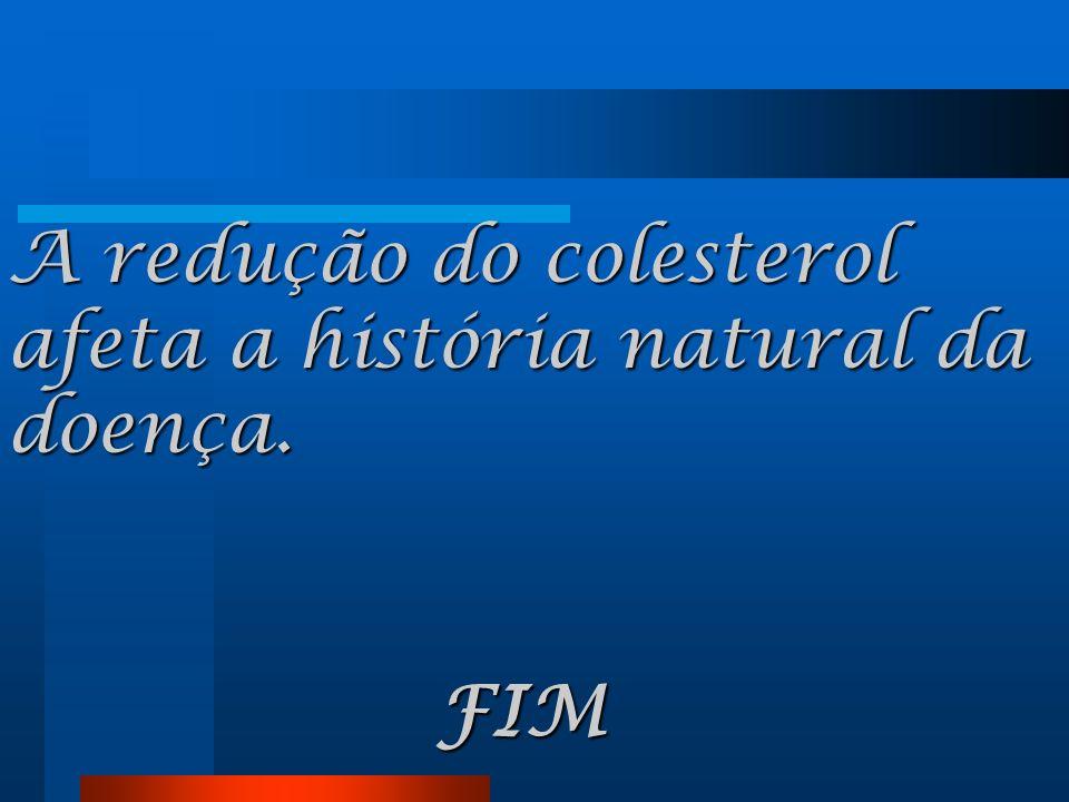 A redução do colesterol afeta a história natural da doença. FIM