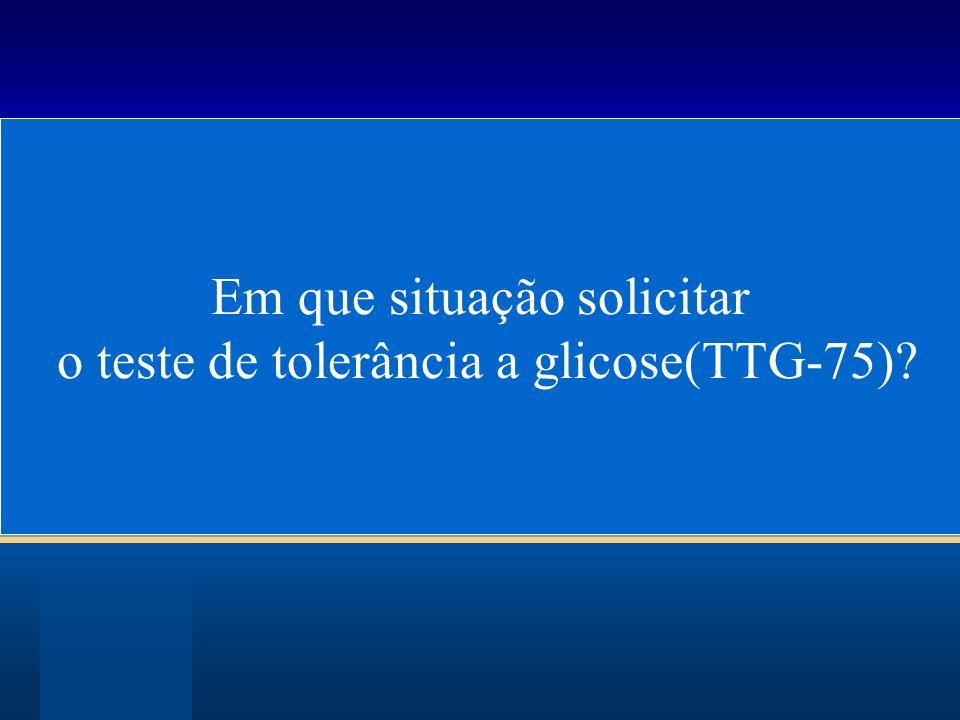 Indicações de TOTG Indivíduos com glicemia de jejum entre 100 e 125 mg/dl.