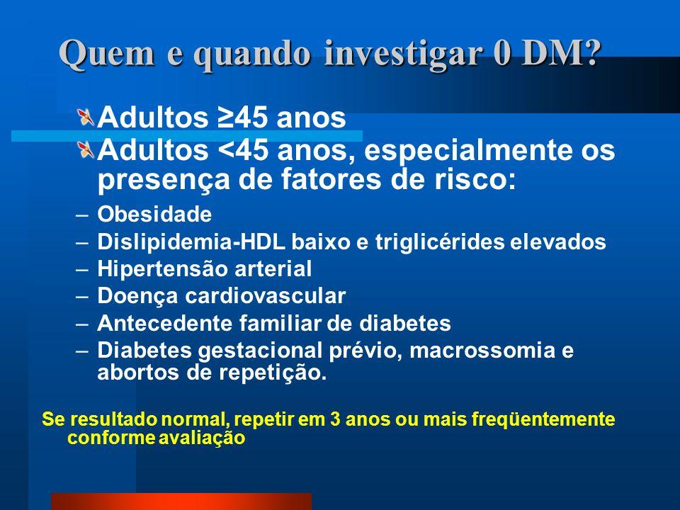 Quem e quando investigar 0 DM? Adultos ≥45 anos Adultos <45 anos, especialmente os presença de fatores de risco: –Obesidade –Dislipidemia-HDL baixo e