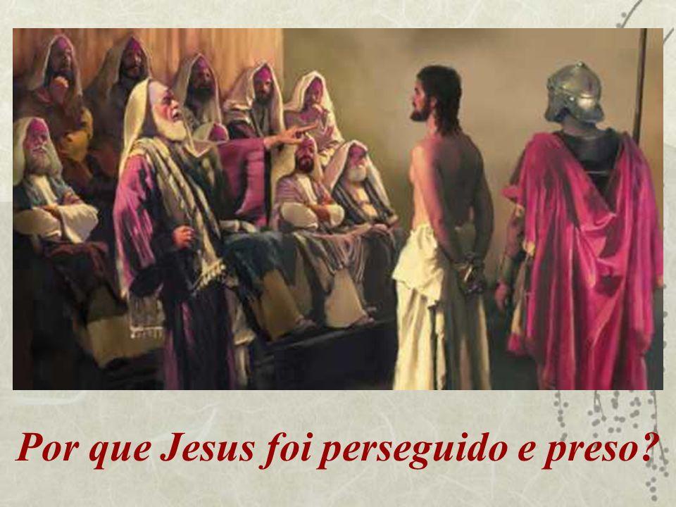 Por que Jesus foi perseguido e preso?