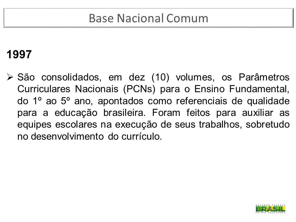 Base Nacional Comum 1997  São consolidados, em dez (10) volumes, os Parâmetros Curriculares Nacionais (PCNs) para o Ensino Fundamental, do 1º ao 5º a