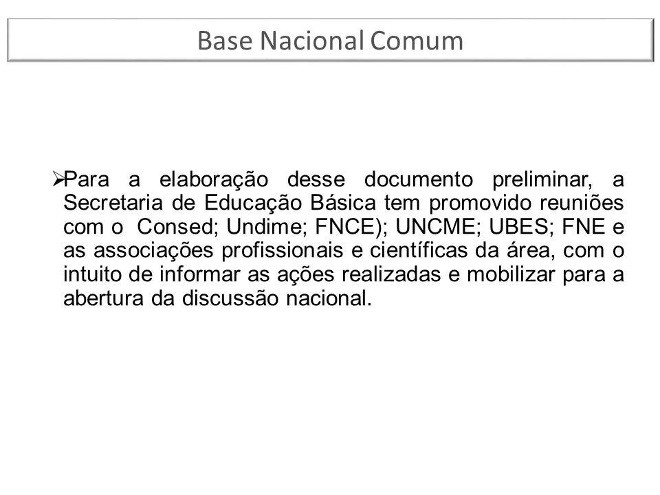  Para a elaboração desse documento preliminar, a Secretaria de Educação Básica tem promovido reuniões com o Consed; Undime; FNCE); UNCME; UBES; FNE e