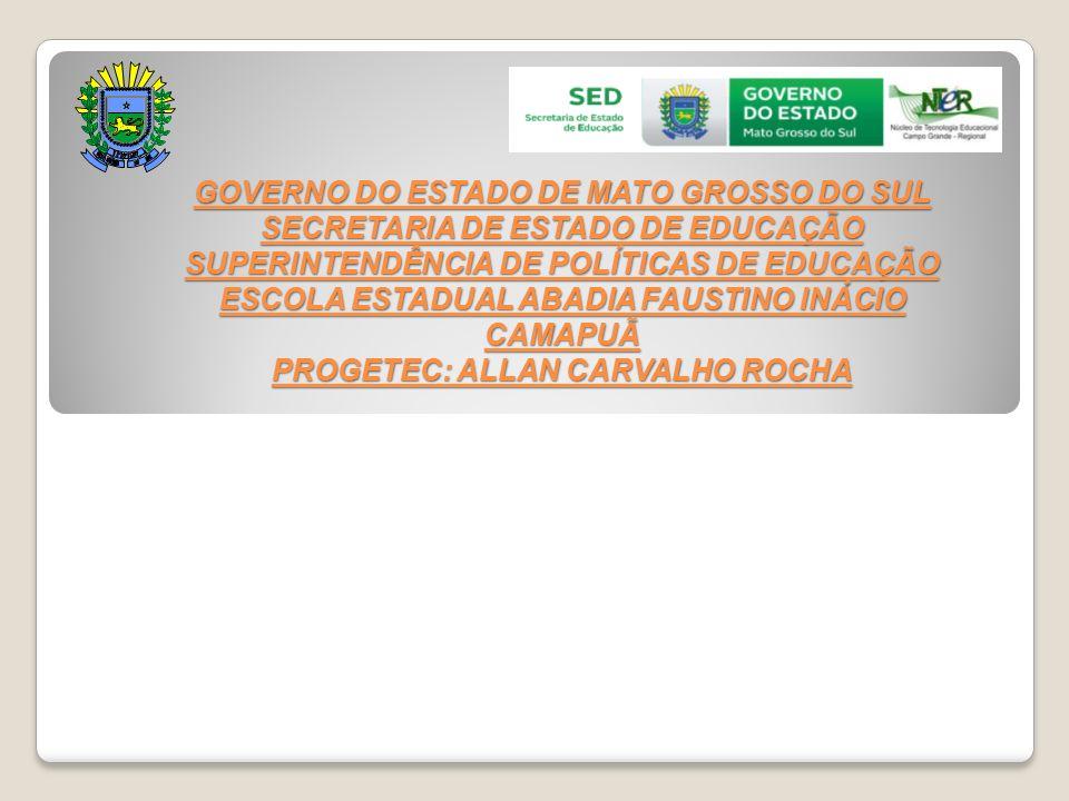GOVERNO DO ESTADO DE MATO GROSSO DO SUL SECRETARIA DE ESTADO DE EDUCAÇÃO SUPERINTENDÊNCIA DE POLÍTICAS DE EDUCAÇÃO ESCOLA ESTADUAL ABADIA FAUSTINO INÁCIO CAMAPUÃ PROGETEC: ALLAN CARVALHO ROCHA