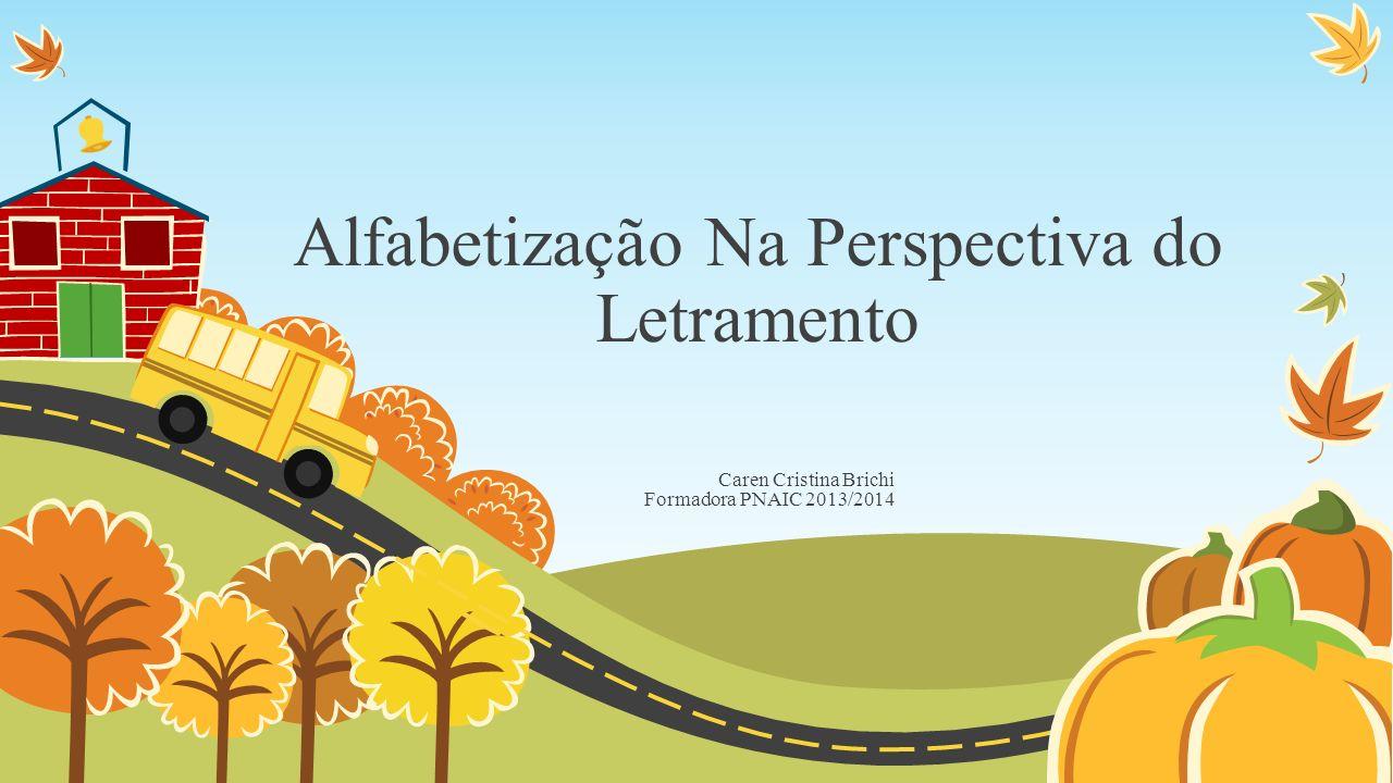 Alfabetização Na Perspectiva do Letramento Caren Cristina Brichi Formadora PNAIC 2013/2014