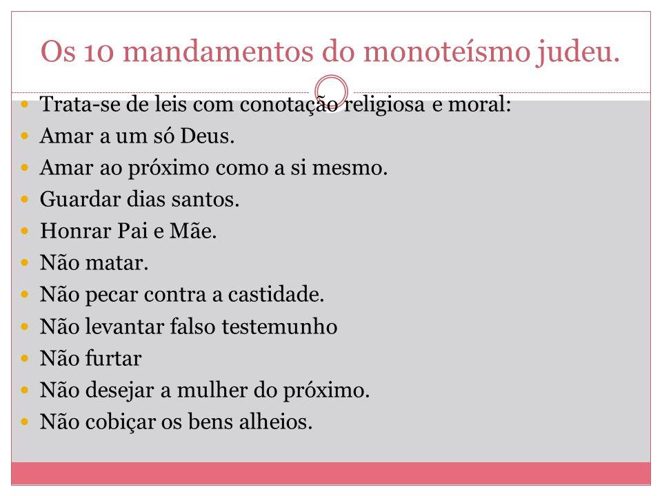 Os 10 mandamentos do monoteísmo judeu. Trata-se de leis com conotação religiosa e moral: Amar a um só Deus. Amar ao próximo como a si mesmo. Guardar d