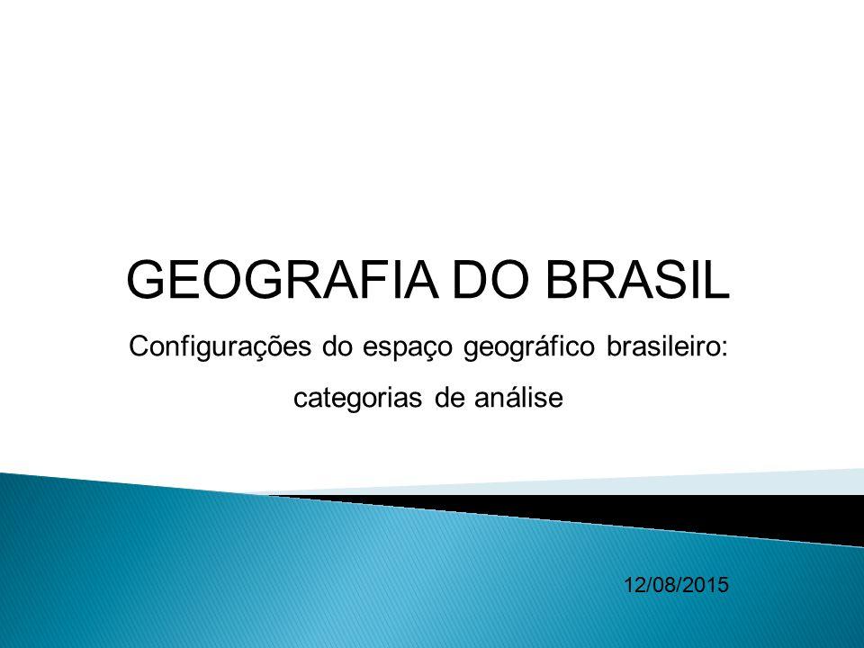 GEOGRAFIA DO BRASIL Configurações do espaço geográfico brasileiro: categorias de análise 12/08/2015