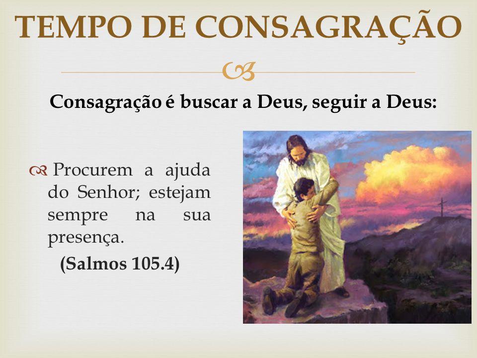   Procurem a ajuda do Senhor; estejam sempre na sua presença. (Salmos 105.4) TEMPO DE CONSAGRAÇÃO Consagração é buscar a Deus, seguir a Deus: