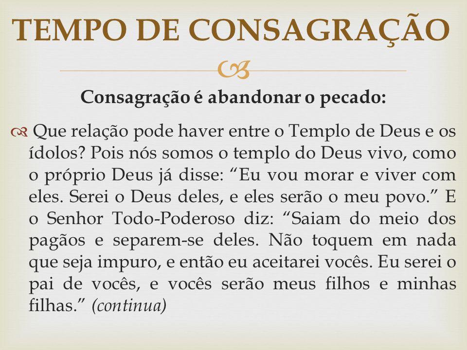  Consagração é abandonar o pecado:  Que relação pode haver entre o Templo de Deus e os ídolos? Pois nós somos o templo do Deus vivo, como o próprio