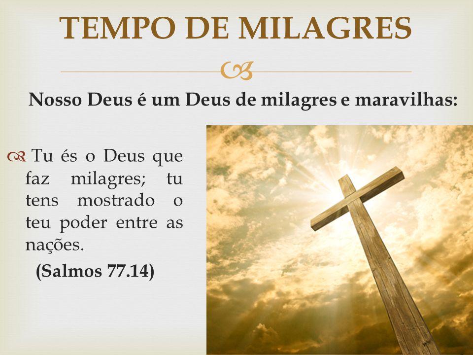   Tu és o Deus que faz milagres; tu tens mostrado o teu poder entre as nações. (Salmos 77.14) TEMPO DE MILAGRES Nosso Deus é um Deus de milagres e m