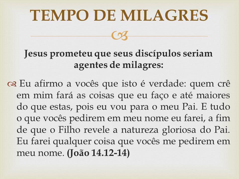  Jesus prometeu que seus discípulos seriam agentes de milagres:  Eu afirmo a vocês que isto é verdade: quem crê em mim fará as coisas que eu faço e