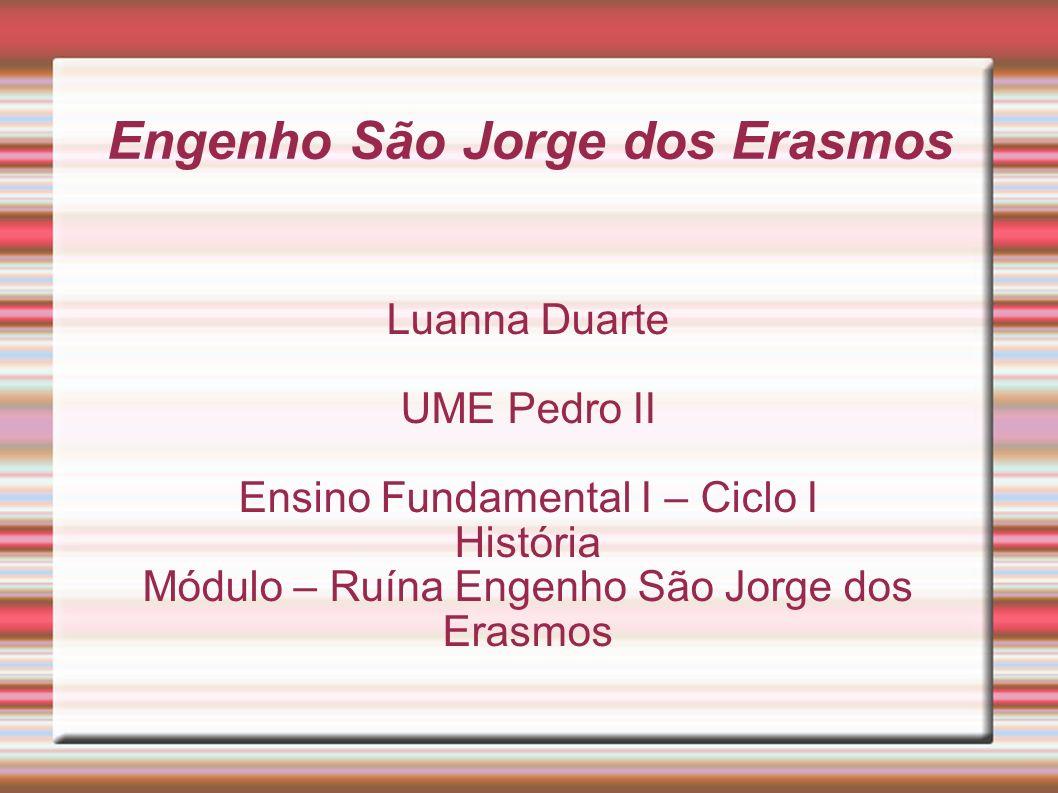 Engenho São Jorge dos Erasmos Luanna Duarte UME Pedro II Ensino Fundamental I – Ciclo I História Módulo – Ruína Engenho São Jorge dos Erasmos