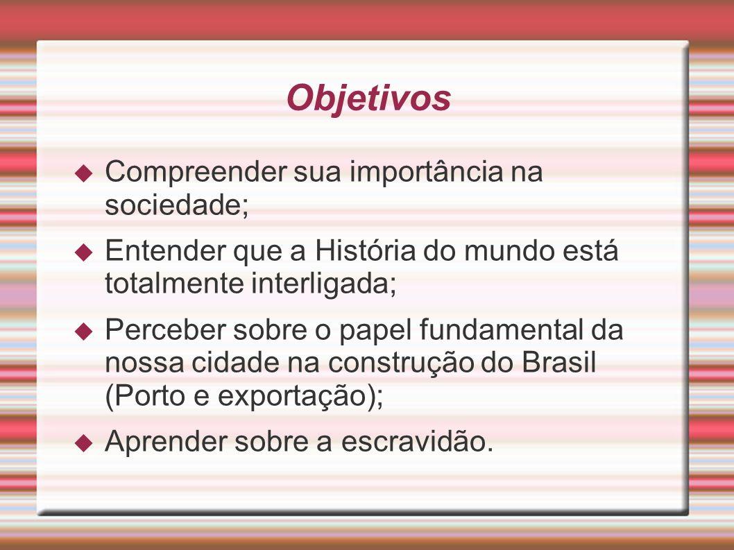 Objetivos  Compreender sua importância na sociedade;  Entender que a História do mundo está totalmente interligada;  Perceber sobre o papel fundamental da nossa cidade na construção do Brasil (Porto e exportação);  Aprender sobre a escravidão.