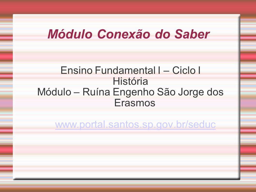 Módulo Conexão do Saber Ensino Fundamental I – Ciclo I História Módulo – Ruína Engenho São Jorge dos Erasmos www.portal.santos.sp.gov.br/seduc