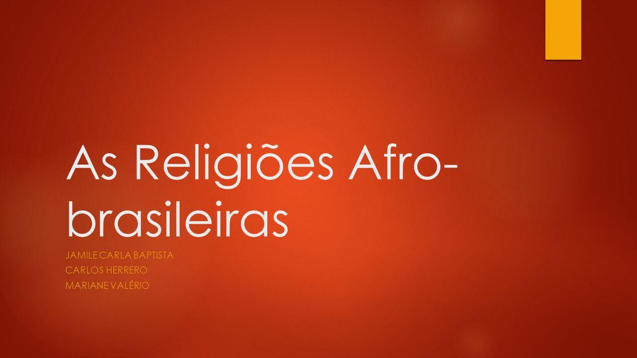 As Religiões Afro- brasileiras JAMILE CARLA BAPTISTA CARLOS HERRERO MARIANE VALÉRIO