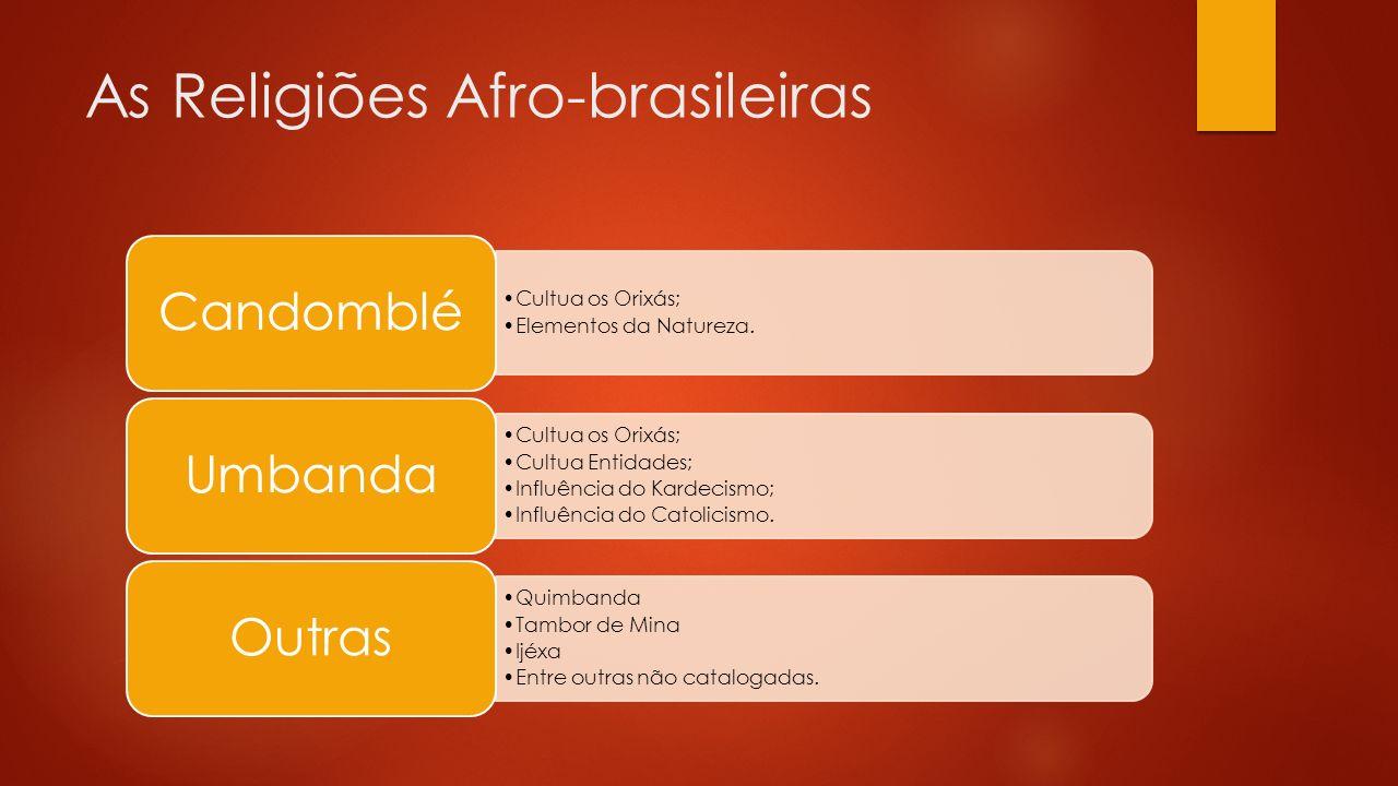 As Religiões Afro-brasileiras Cultua os Orixás; Elementos da Natureza.