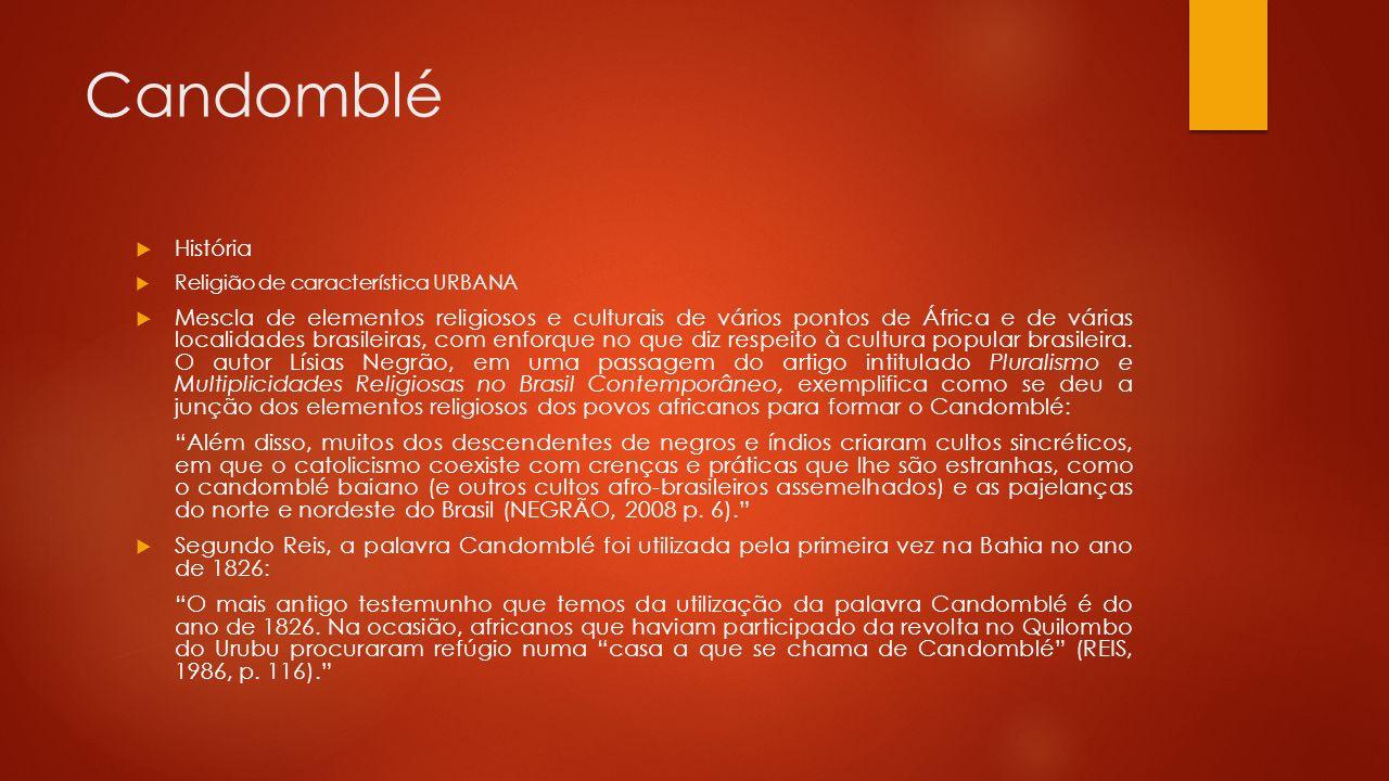 Candomblé  História  Religião de característica URBANA  Mescla de elementos religiosos e culturais de vários pontos de África e de várias localidades brasileiras, com enforque no que diz respeito à cultura popular brasileira.