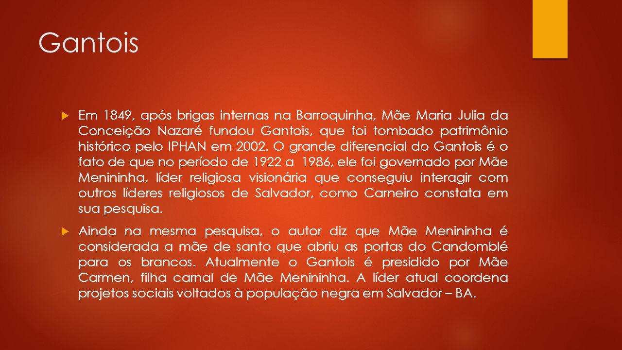 Gantois  Em 1849, após brigas internas na Barroquinha, Mãe Maria Julia da Conceição Nazaré fundou Gantois, que foi tombado patrimônio histórico pelo IPHAN em 2002.