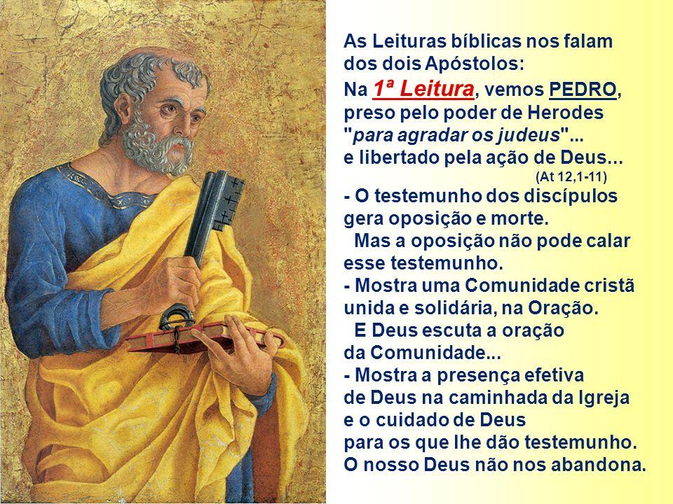 As Leituras bíblicas nos falam dos dois Apóstolos: Na 1ª Leitura, vemos PEDRO, preso pelo poder de Herodes para agradar os judeus ...