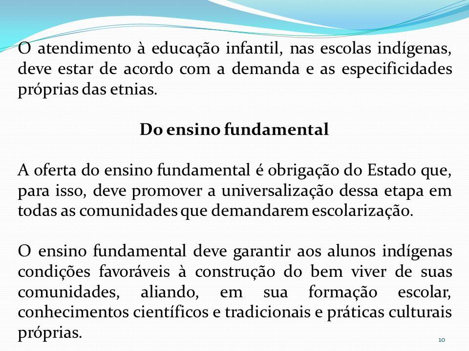 O atendimento à educação infantil, nas escolas indígenas, deve estar de acordo com a demanda e as especificidades próprias das etnias. Do ensino funda