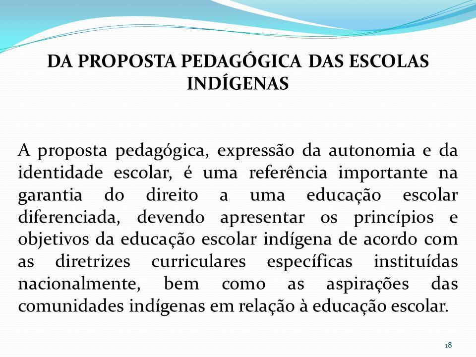 DA PROPOSTA PEDAGÓGICA DAS ESCOLAS INDÍGENAS A proposta pedagógica, expressão da autonomia e da identidade escolar, é uma referência importante na gar