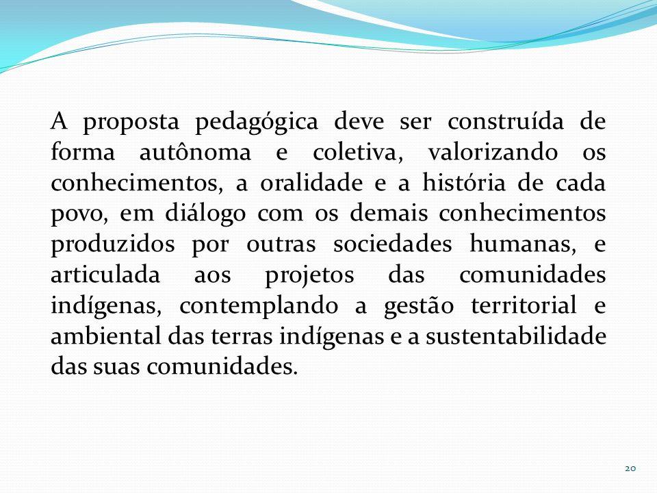 A proposta pedagógica deve ser construída de forma autônoma e coletiva, valorizando os conhecimentos, a oralidade e a história de cada povo, em diálog