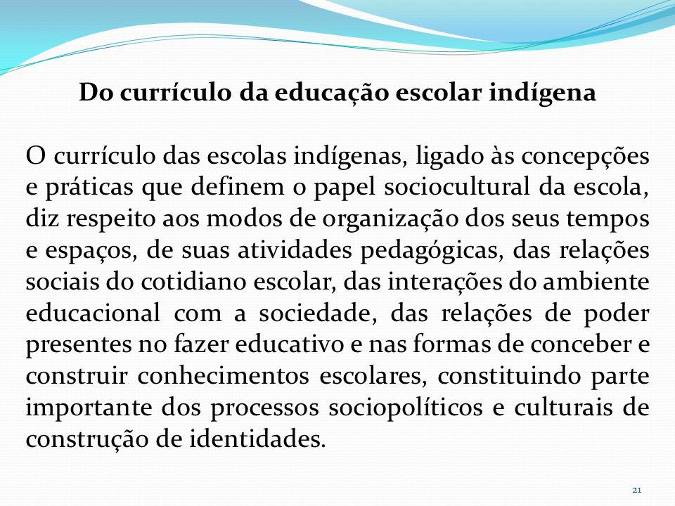 Do currículo da educação escolar indígena O currículo das escolas indígenas, ligado às concepções e práticas que definem o papel sociocultural da esco