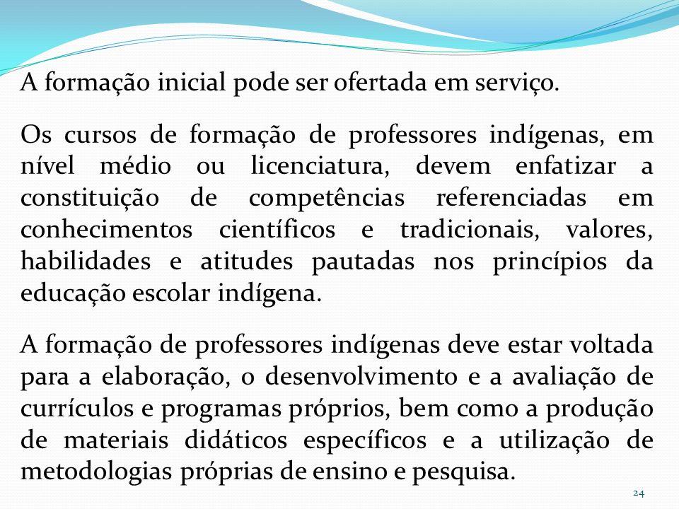 A formação inicial pode ser ofertada em serviço. Os cursos de formação de professores indígenas, em nível médio ou licenciatura, devem enfatizar a con