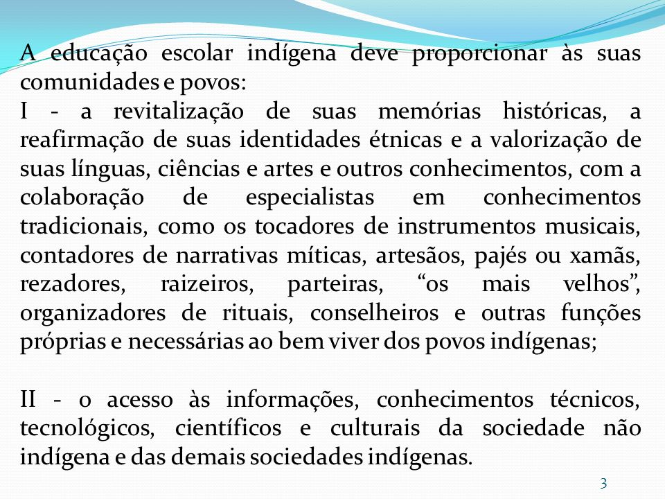 A educação escolar indígena deve proporcionar às suas comunidades e povos: I - a revitalização de suas memórias históricas, a reafirmação de suas iden