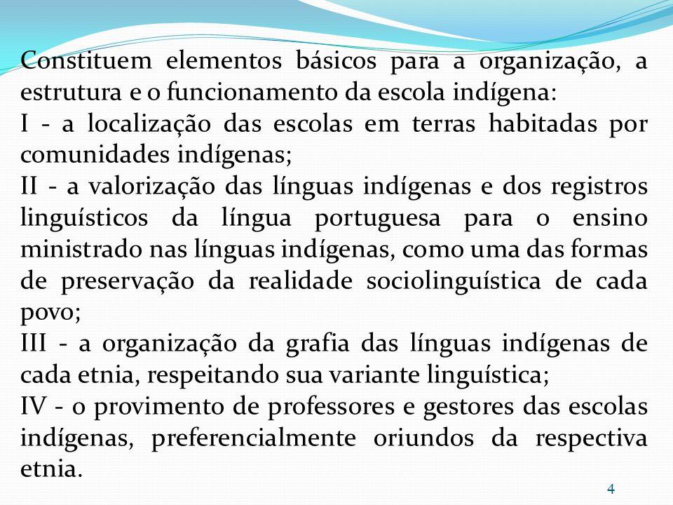 Constituem elementos básicos para a organização, a estrutura e o funcionamento da escola indígena: I - a localização das escolas em terras habitadas p