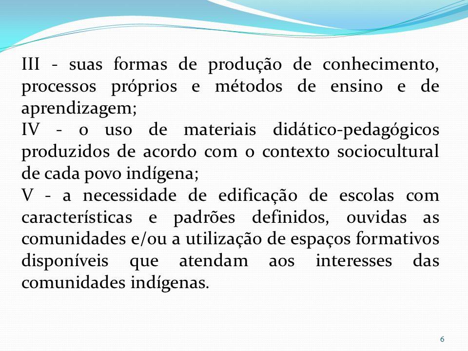 III - suas formas de produção de conhecimento, processos próprios e métodos de ensino e de aprendizagem; IV - o uso de materiais didático-pedagógicos