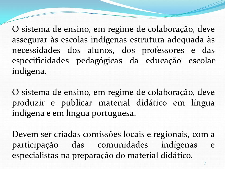 O sistema de ensino, em regime de colaboração, deve assessorar e apoiar, técnica e financeiramente, os povos e as escolas indígenas estaduais e municipais para a produção de material didático especifico.