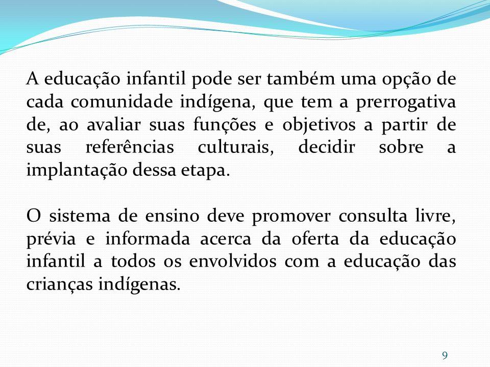 A educação infantil pode ser também uma opção de cada comunidade indígena, que tem a prerrogativa de, ao avaliar suas funções e objetivos a partir de