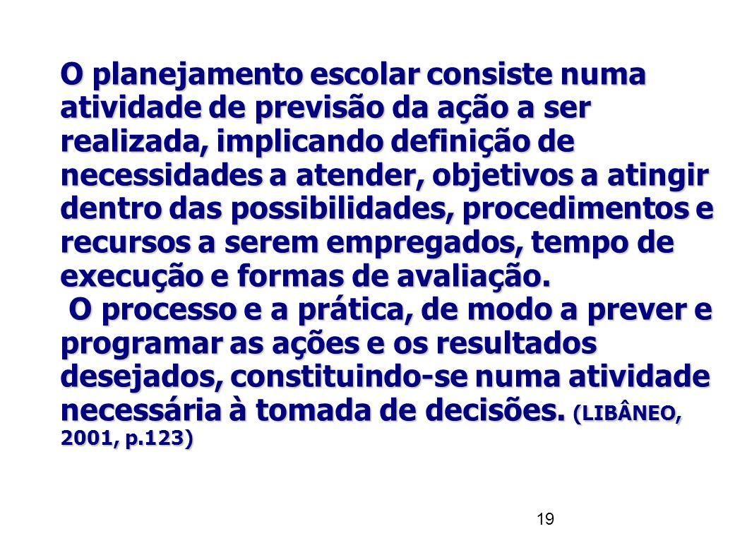 19 O planejamento escolar consiste numa atividade de previsão da ação a ser realizada, implicando definição de necessidades a atender, objetivos a ati