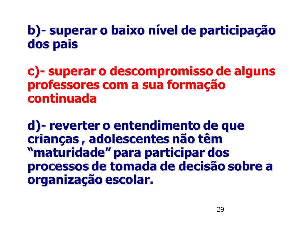 29 b)- superar o baixo nível de participação dos pais c)- superar o descompromisso de alguns professores com a sua formação continuada d)- reverter o