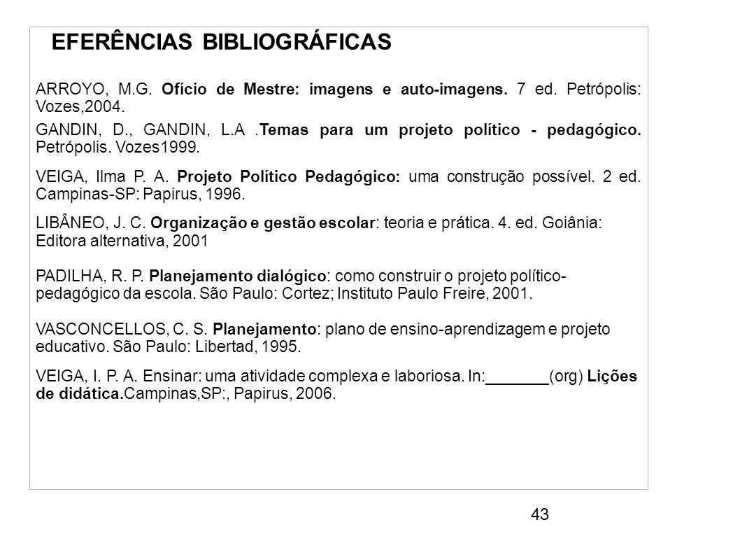 43 REFERÊNCIAS BIBLIOGRÁFICAS ARROYO, M.G. Ofício de Mestre: imagens e auto-imagens. 7 ed. Petrópolis: Vozes,2004. GANDIN, D., GANDIN, L.A.Temas para