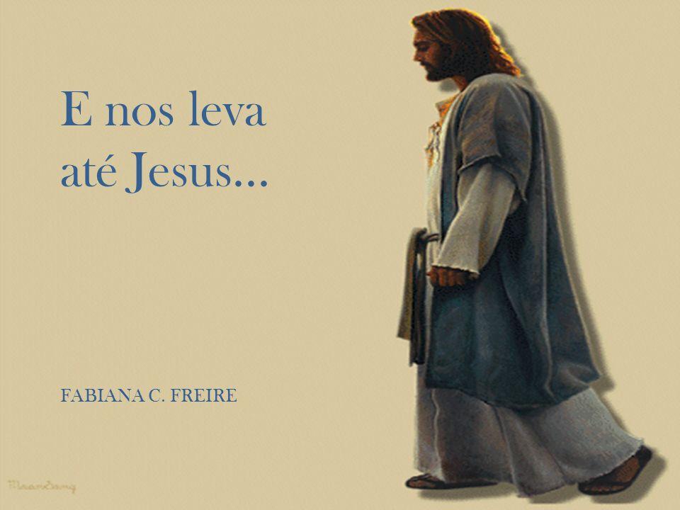 E nos leva até Jesus... FABIANA C. FREIRE