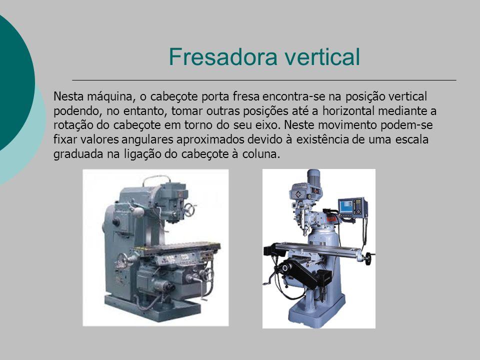 Fresadora vertical Nesta máquina, o cabeçote porta fresa encontra-se na posição vertical podendo, no entanto, tomar outras posições até a horizontal mediante a rotação do cabeçote em torno do seu eixo.
