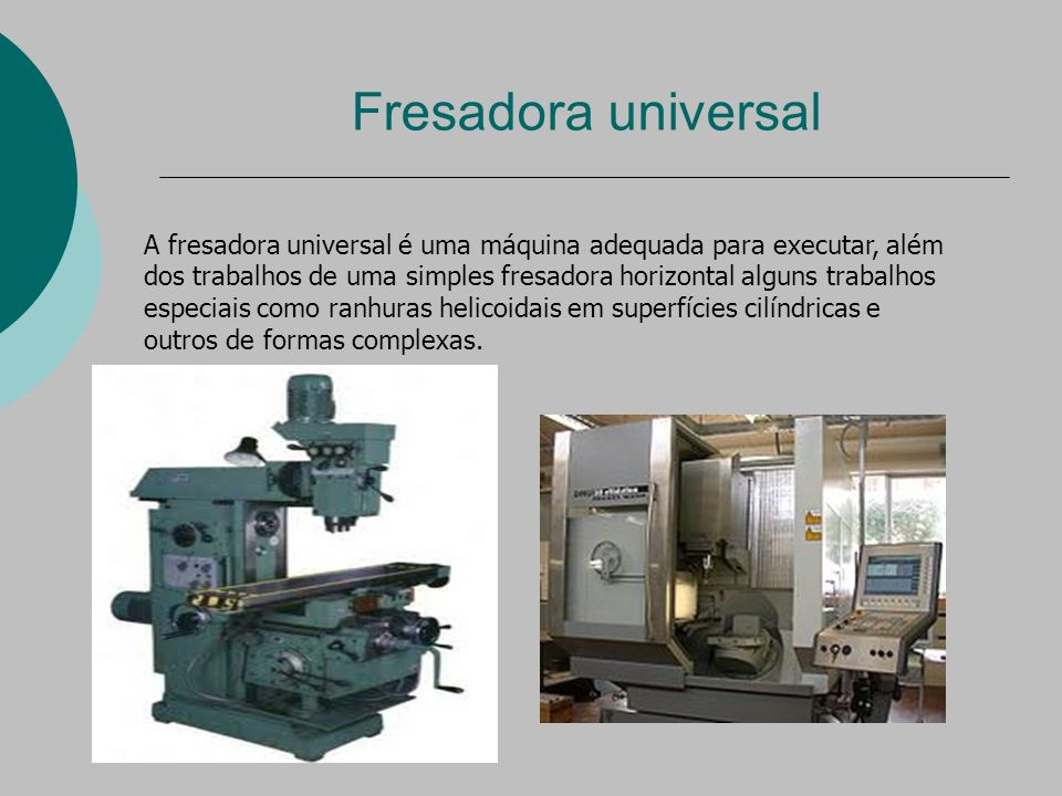 Fresadora universal A fresadora universal é uma máquina adequada para executar, além dos trabalhos de uma simples fresadora horizontal alguns trabalhos especiais como ranhuras helicoidais em superfícies cilíndricas e outros de formas complexas.