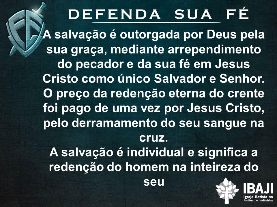 A salvação é outorgada por Deus pela sua graça, mediante arrependimento do pecador e da sua fé em Jesus Cristo como único Salvador e Senhor.