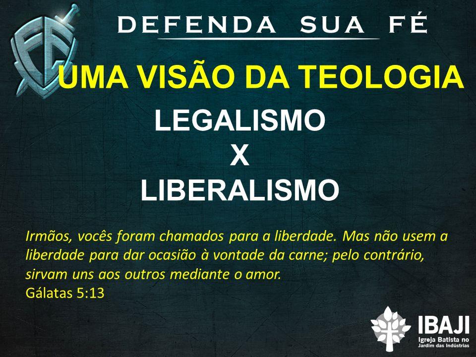UMA VISÃO DA TEOLOGIA LEGALISMO X LIBERALISMO Irmãos, vocês foram chamados para a liberdade.